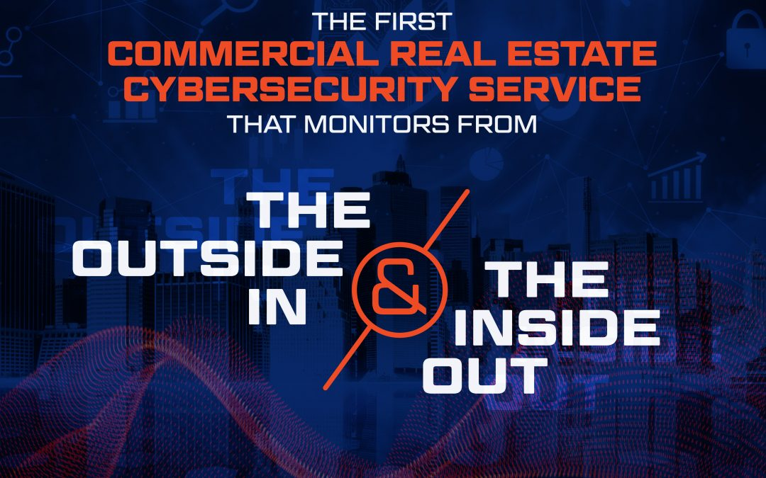 The First Commercial Real Estate Cybersecurity Service That Not Only Monitors From The Outside In But Also The Inside Out